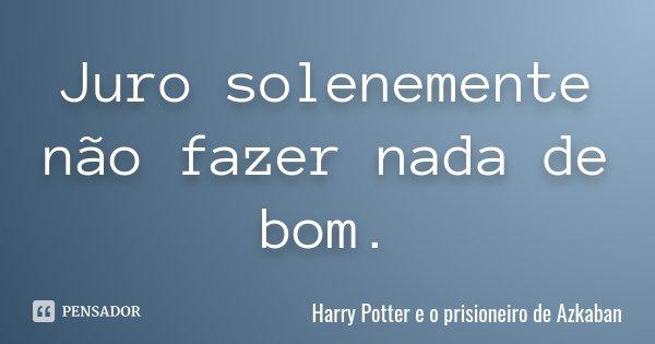 Juro solenemente não fazer nada de bom.... Frase de Harry Potter e o Prisioneiro de Azkaban.