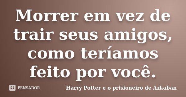 Morrer em vez de trair seus amigos, como teríamos feito por você.... Frase de Harry Potter e o prisioneiro de Azkaban.
