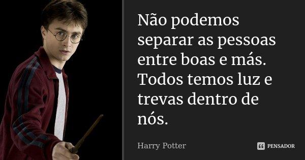 Não podemos separar as pessoas entre boas e más. Todos temos luz e trevas dentro de nós.... Frase de Harry Potter.