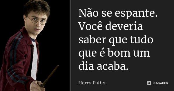 Não se espante. Você deveria saber que tudo que é bom um dia acaba.... Frase de Harry Potter.