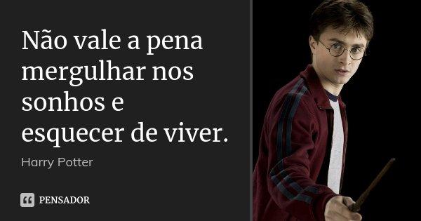 Não vale a pena mergulhar nos sonhos e esquecer de viver.... Frase de Harry Potter.
