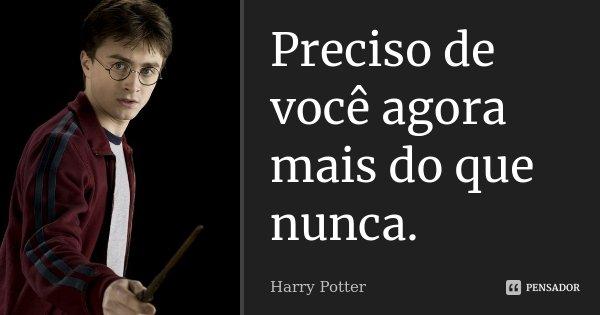 Preciso de você agora mais do que nunca.... Frase de Harry Potter.