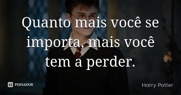 Quanto mais você se importa, mais você tem a perder.... Frase de Harry Potter.