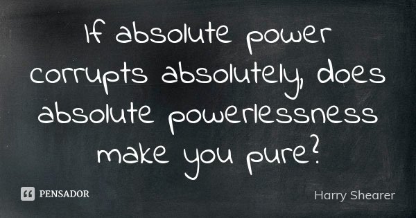 If absolute power corrupts absolutely, does absolute powerlessness make you pure?... Frase de Harry Shearer.