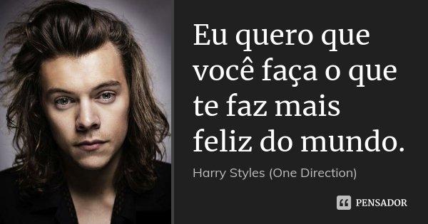 Eu quero que você faça o que te faz mais feliz do mundo.... Frase de Harry Styles (One Direction).