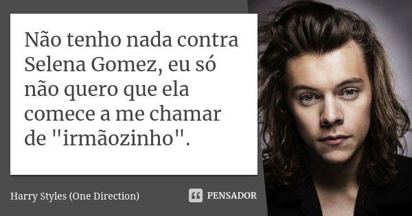 """Não tenho nada contra Selena Gomez, eu só não quero que ela comece a me chamar de """"irmãozinho"""".... Frase de Harry Styles (One Direction)."""