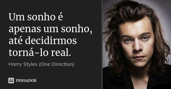 Um sonho é apenas um sonho, até decidirmos torná-lo real.... Frase de Harry Styles (One Direction).