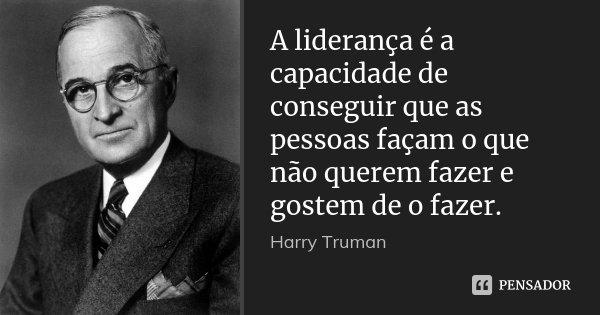 A liderança é a capacidade de conseguir que as pessoas façam o que não querem fazer e gostem de o fazer.... Frase de Harry Truman.
