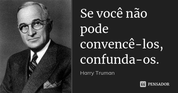 Se você não pode convencê-los, confunda-os.... Frase de Harry Truman.