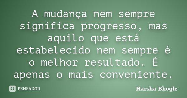 A mudança nem sempre significa progresso, mas aquilo que está estabelecido nem sempre é o melhor resultado. É apenas o mais conveniente.... Frase de Harsha Bhogle.