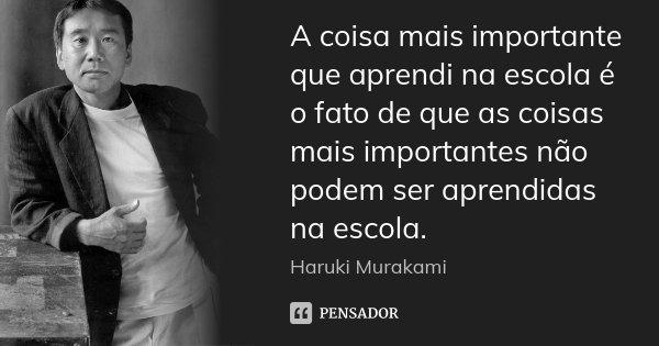 A coisa mais importante que aprendi na escola é o fato de que as coisas mais importantes não podem ser aprendidas na escola.... Frase de Haruki Murakami.