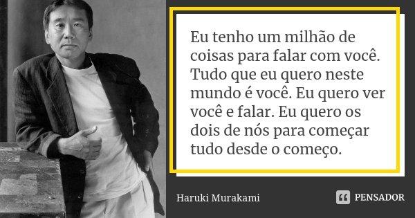 Eu tenho um milhão de coisas para falar com você. Tudo que eu quero neste mundo é você. Eu quero ver você e falar. Eu quero os dois de nós para começar tudo des... Frase de Haruki Murakami.