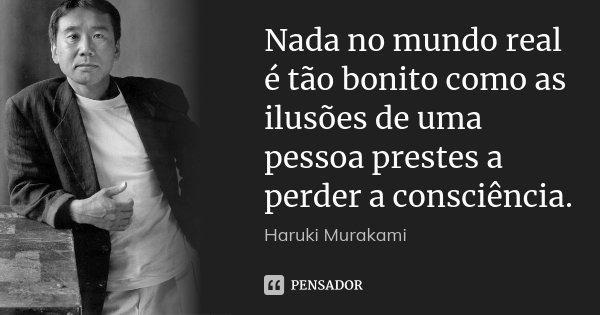 Nada no mundo real é tão bonito como as ilusões de uma pessoa prestes a perder a consciência.... Frase de Haruki Murakami.