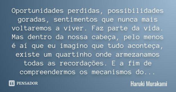 Oportunidades perdidas, possibilidades goradas, sentimentos que nunca mais voltaremos a viver. Faz parte da vida. Mas dentro da nossa cabeça, pelo menos é aí qu... Frase de Haruki Murakami.