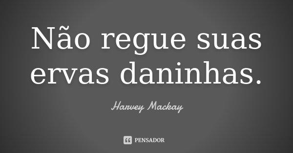 Não regue suas ervas daninhas.... Frase de Harvey Mackay.