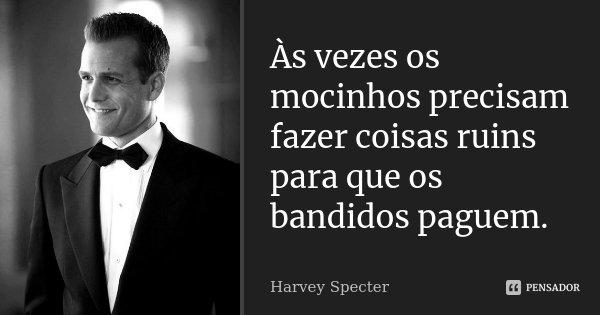 Às vezes os mocinhos precisam fazer coisas ruins para que os bandidos paguem.... Frase de Harvey Specter.