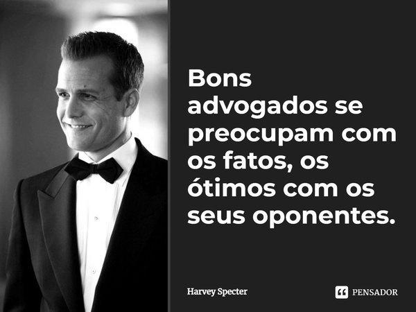 Bons Advogados se preocupam com os fatos, os ótimos com os seus oponentes.... Frase de Harvey Specter.