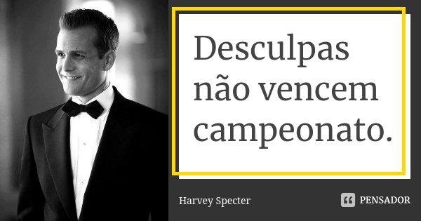 Desculpas não vencem campeonato .... Frase de Harvey Specter.