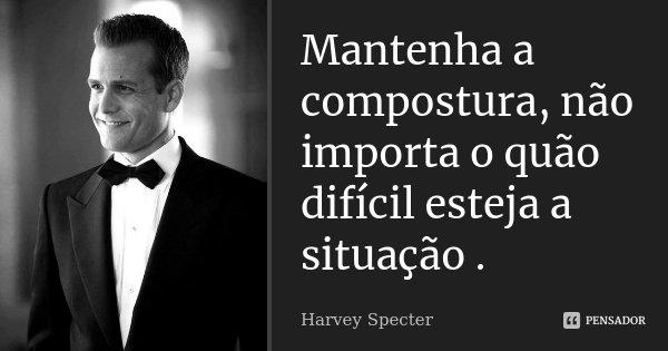 Mantenha a compostura, não importa o quão difícil esteja a situação .... Frase de Harvey Specter.