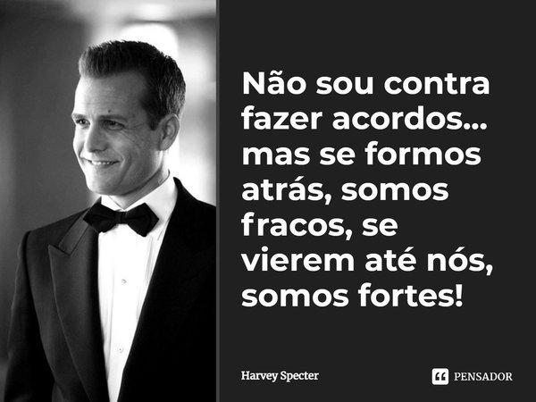 Não sou contra fazer acordos...mas se formos atrás, somos fracos, se vierem até nós, somos fortes!... Frase de Harvey Specter.