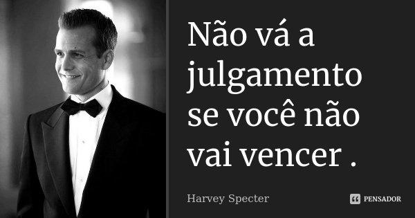 Não vá a julgamento se você não vai vencer .... Frase de Harvey Specter.