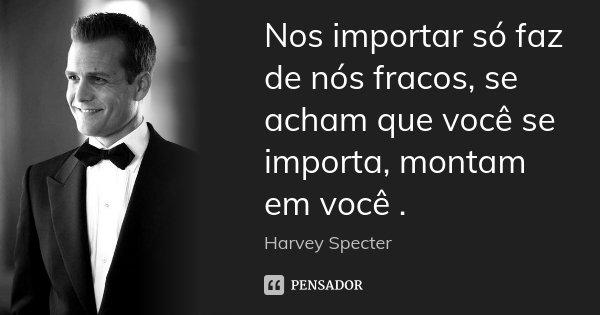 Nos importar só faz de nós fracos, se acham que você se importa, montam em você .... Frase de Harvey Specter.