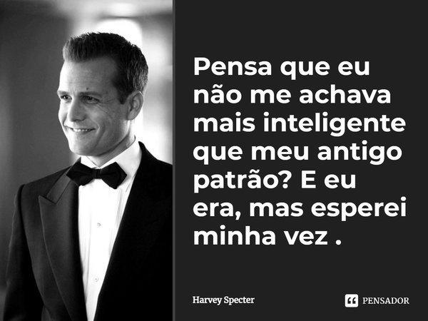 Pensa que eu não me achava mais inteligente que meu antigo patrão ?, e eu era, mas esperei minha vez .... Frase de Harvey Specter.