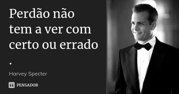 Perdão não tem a ver com certo ou errado .... Frase de Harvey Specter.