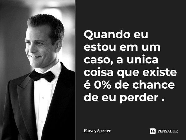 Quando eu estou em um caso, a unica coisa que existe é, 0% de chance de eu perder .... Frase de Harvey Specter.