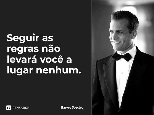 Seguir as regras não levará você a lugar nenhum .... Frase de Harvey Specter.