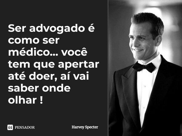 Ser advogado é como ser médico...você tem que apertar até doer, aí vai saber onde olhar !... Frase de Harvey Specter.
