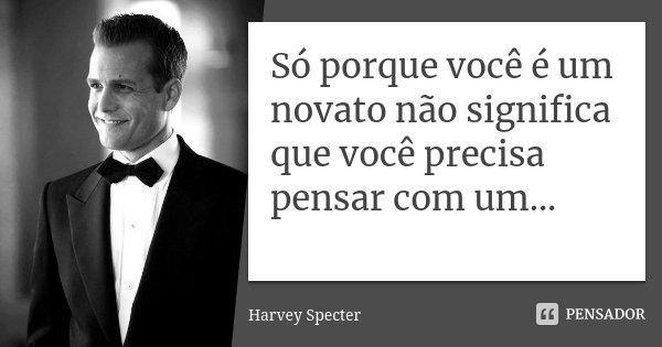 Só porque você é um novato não significa que você precisa pensar com um...... Frase de Harvey Specter.