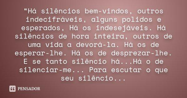 """""""Há silêncios bem-vindos, outros indecifráveis, alguns polidos e esperados, Há os indesejáveis. Há silêncios de hora inteira, outros de uma vida a devorá-la. Há... Frase de desconheço."""