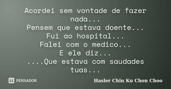 Acordei sem vontade de fazer nada... Pensem que estava doente... Fui ao hospital... Falei com o medico... E ele diz... ....Que estava com saudades tuas...... Frase de Hasler Chin Ku Chon Choo.