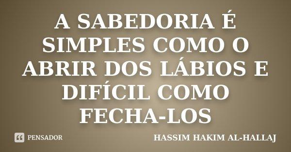 A SABEDORIA É SIMPLES COMO O ABRIR DOS LÁBIOS E DIFÍCIL COMO FECHA-LOS... Frase de HASSIM HAKIM AL-HALLAJ.