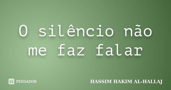 O silêncio não me faz falar... Frase de Hassim Hakim Al-Hallaj.
