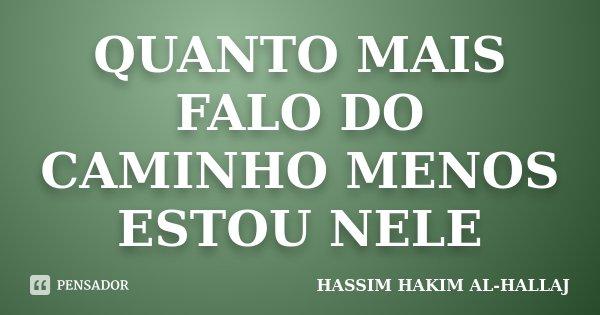 QUANTO MAIS FALO DO CAMINHO MENOS ESTOU NELE... Frase de HASSIM HAKIM AL-HALLAJ.
