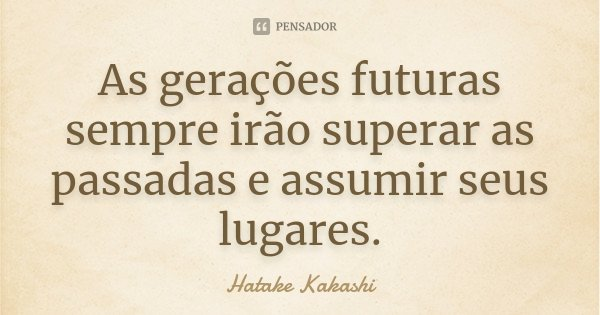 As gerações futuras sempre irão superar as passadas e assumir seus lugares.... Frase de Hatake Kakashi.