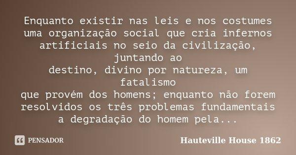 Enquanto existir nas leis e nos costumes uma organização social que cria infernos artificiais no seio da civilização, juntando ao destino, divino por natureza, ... Frase de Hauteville House 1862.