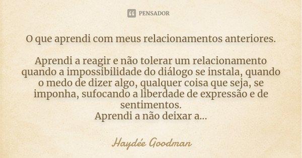 O que aprendi com meus relacionamentos anteriores. Aprendi a reagir e não tolerar um relacionamento quando a impossibilidade do diálogo se instala, quando o med... Frase de Haydée Goodman.