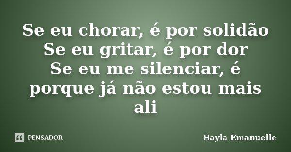 Se eu chorar, é por solidão Se eu gritar, é por dor Se eu me silenciar, é porque já não estou mais ali... Frase de Hayla Emanuelle.