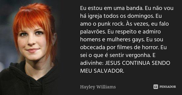 Eu estou em uma banda. Eu não vou há igreja todos os domingos. Eu amo o punk rock. Às vezes, eu falo palavrões. Eu respeito e admiro homens e mulheres gays. Eu ... Frase de Hayley Williams.