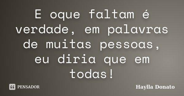 E oque faltam é verdade, em palavras de muitas pessoas, eu diria que em todas!... Frase de Haylla Donato.
