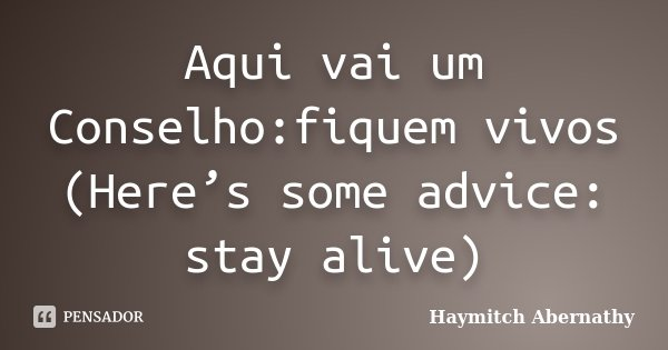 Aqui vai um Conselho:fiquem vivos (Here's some advice: stay alive)... Frase de Haymitch Abernathy.