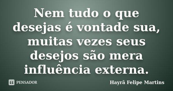 Nem tudo o que desejas é vontade sua, muitas vezes seus desejos são mera influência externa.... Frase de Hayrã Felipe Martins.