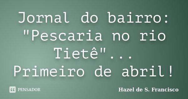 "Jornal do bairro: ""Pescaria no rio Tietê""... Primeiro de abril!... Frase de Hazel de S. Francisco."