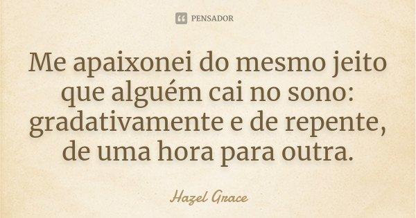Me apaixonei do mesmo jeito que alguém cai no sono: gradativamente e de repente, de uma hora para outra.... Frase de Hazel Grace.