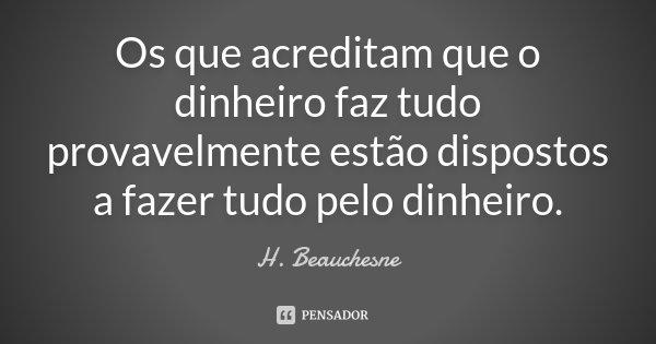 Os que acreditam que o dinheiro faz tudo provavelmente estão dispostos a fazer tudo pelo dinheiro.... Frase de H. Beauchesne.