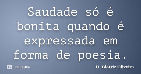 Saudade só é bonita quando é expressada em forma de poesia.... Frase de H. Biatriz Oliveira.