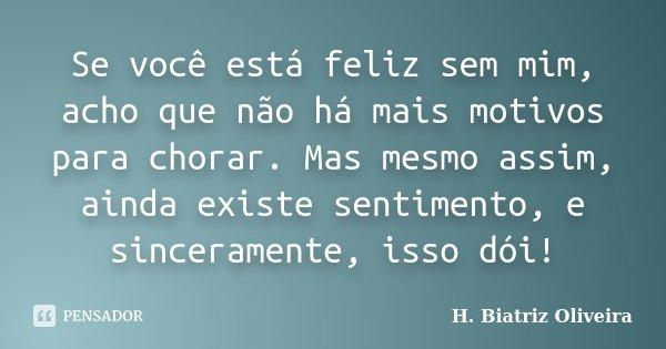 Se você está feliz sem mim, acho que não há mais motivos para chorar. Mas mesmo assim, ainda existe sentimento, e sinceramente, isso dói!... Frase de H. Biatriz Oliveira.